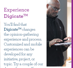 Experience Digicate. You'll find that Digicate changes the opinion-gathering experience and process. Customized and mobile experiences can be developed for any initiative, project, or topic. Try a couple of our demos for yourself at: